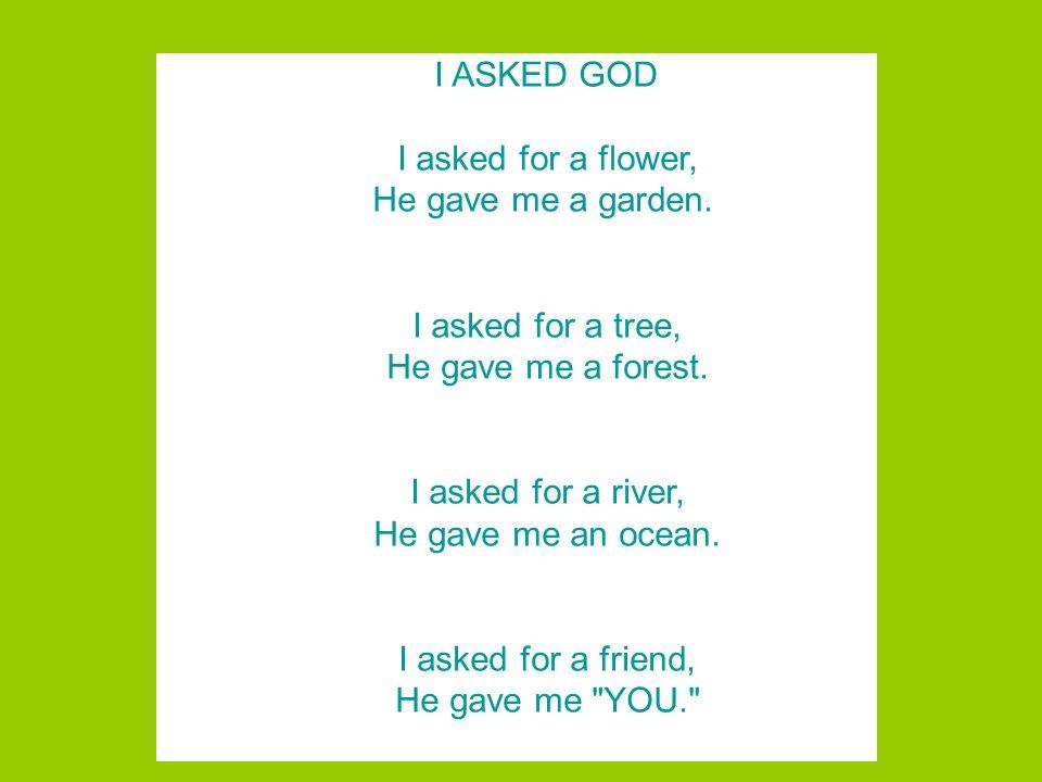 I ASKED GOD I asked for a flower, He gave me a garden.