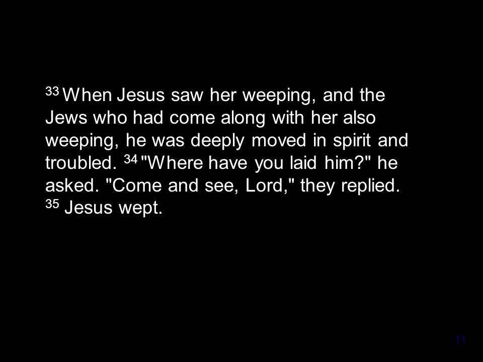 11 33 When Jesus saw her weeping, and the Jews who had come along with her also weeping, he was deeply moved in spirit and troubled.