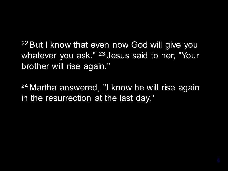 6 22 But I know that even now God will give you whatever you ask. 23 Jesus said to her, Your brother will rise again. 24 Martha answered, I know he will rise again in the resurrection at the last day.