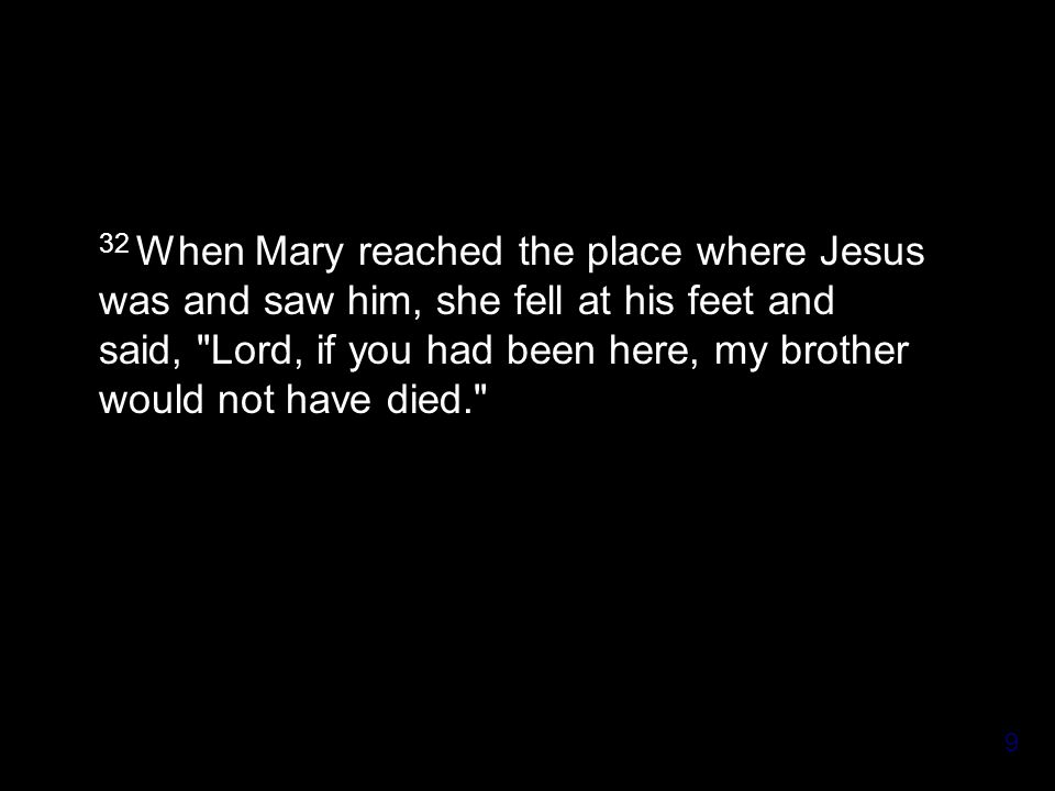 9 32 When Mary reached the place where Jesus was and saw him, she fell at his feet and said, Lord, if you had been here, my brother would not have died.