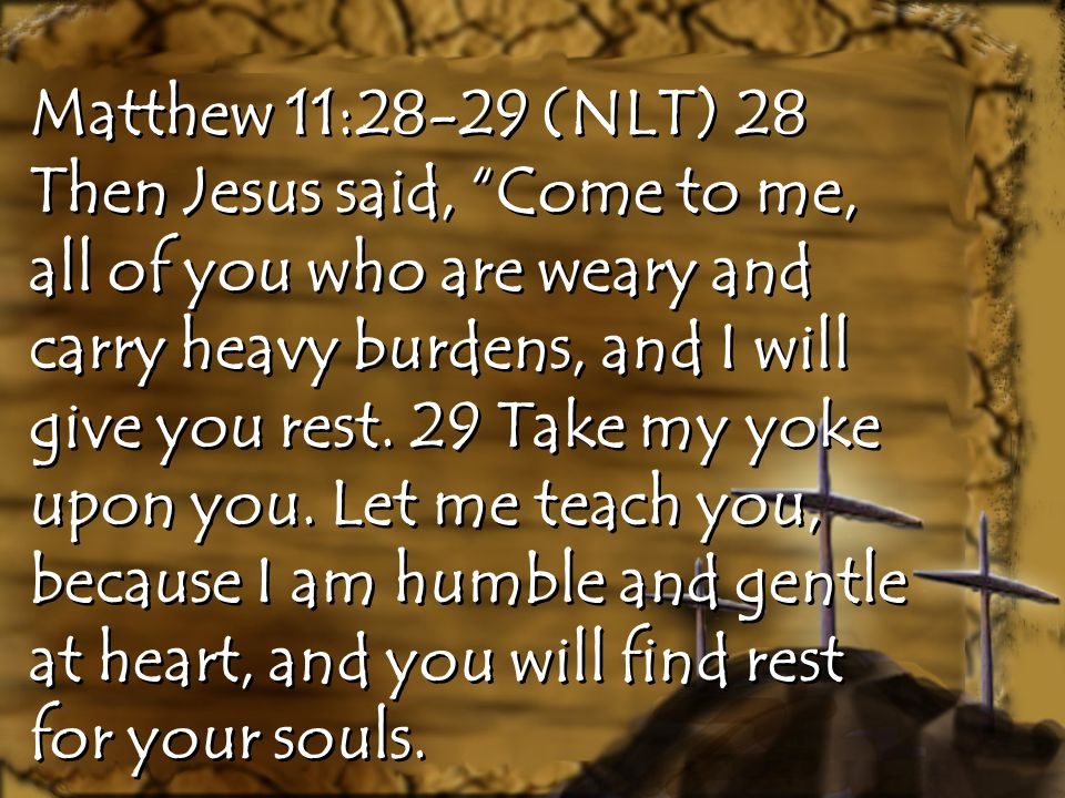 """Matthew 11:28-29 (NLT) 28 Then Jesus said, """"Come to me, all of you who are weary and carry heavy burdens, and I will give you rest. 29 Take my yoke up"""