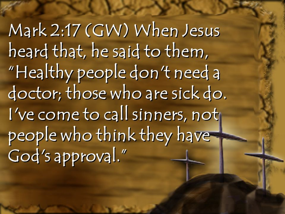 """Mark 2:17 (GW) When Jesus heard that, he said to them, """"Healthy people don't need a doctor; those who are sick do. I've come to call sinners, not peop"""