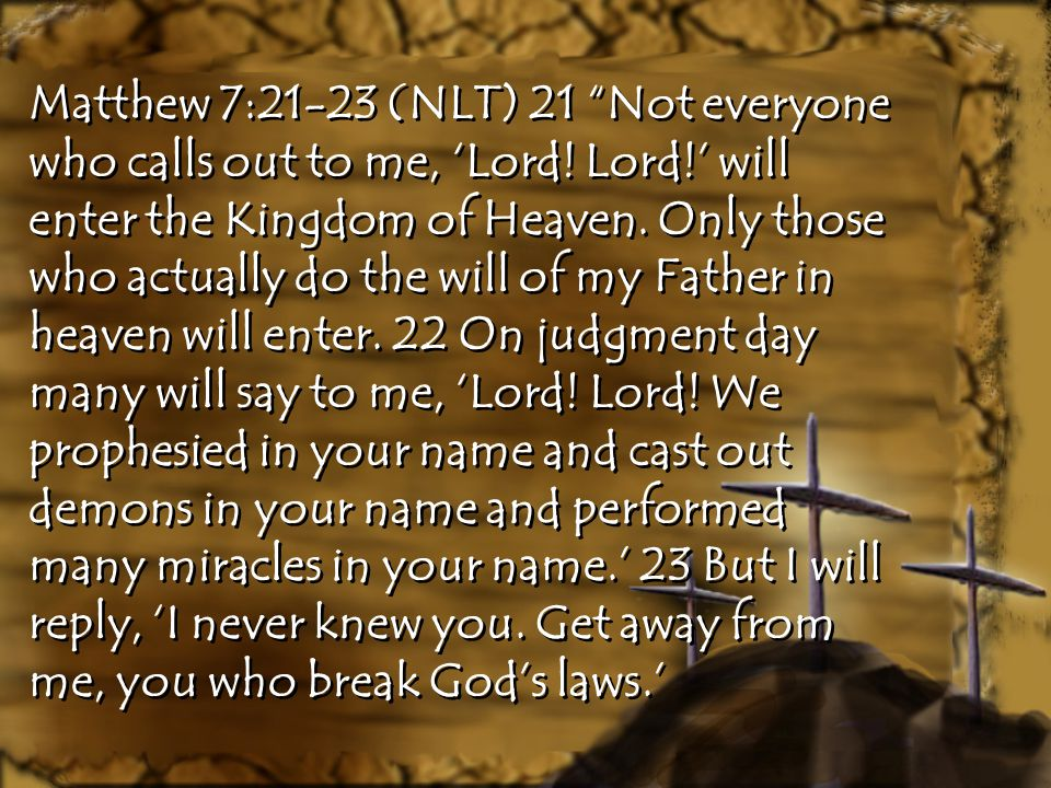 Matthew 7:21-23 (NLT) 21 Not everyone who calls out to me, 'Lord.