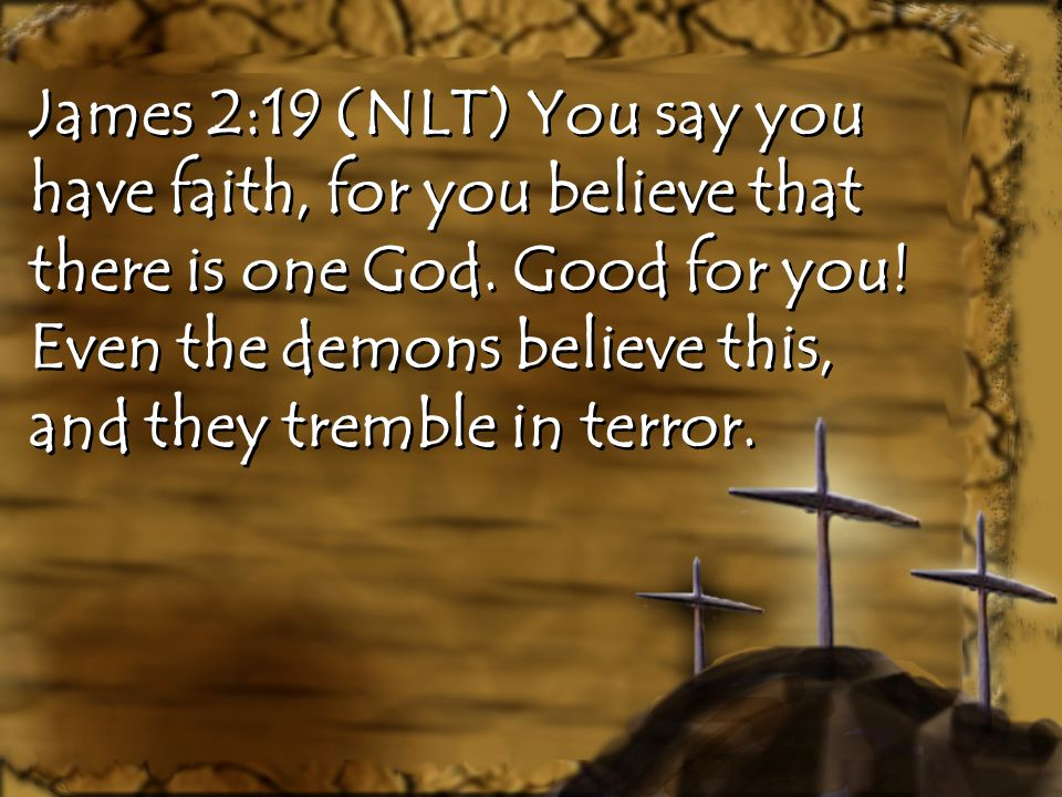 James 2:19 (NLT) You say you have faith, for you believe that there is one God. Good for you! Even the demons believe this, and they tremble in terror