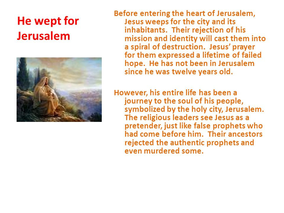 He wept for Jerusalem Before entering the heart of Jerusalem, Jesus weeps for the city and its inhabitants.