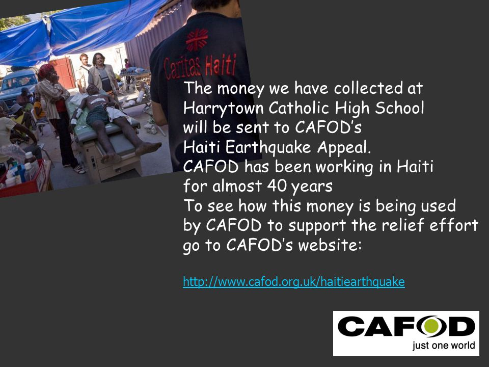 The money we have collected at Harrytown Catholic High School will be sent to CAFOD's Haiti Earthquake Appeal.