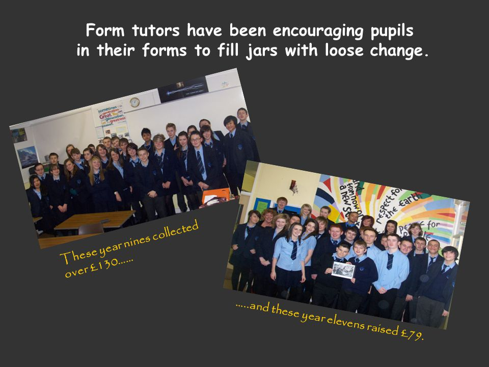 Form tutors have been encouraging pupils in their forms to fill jars with loose change.