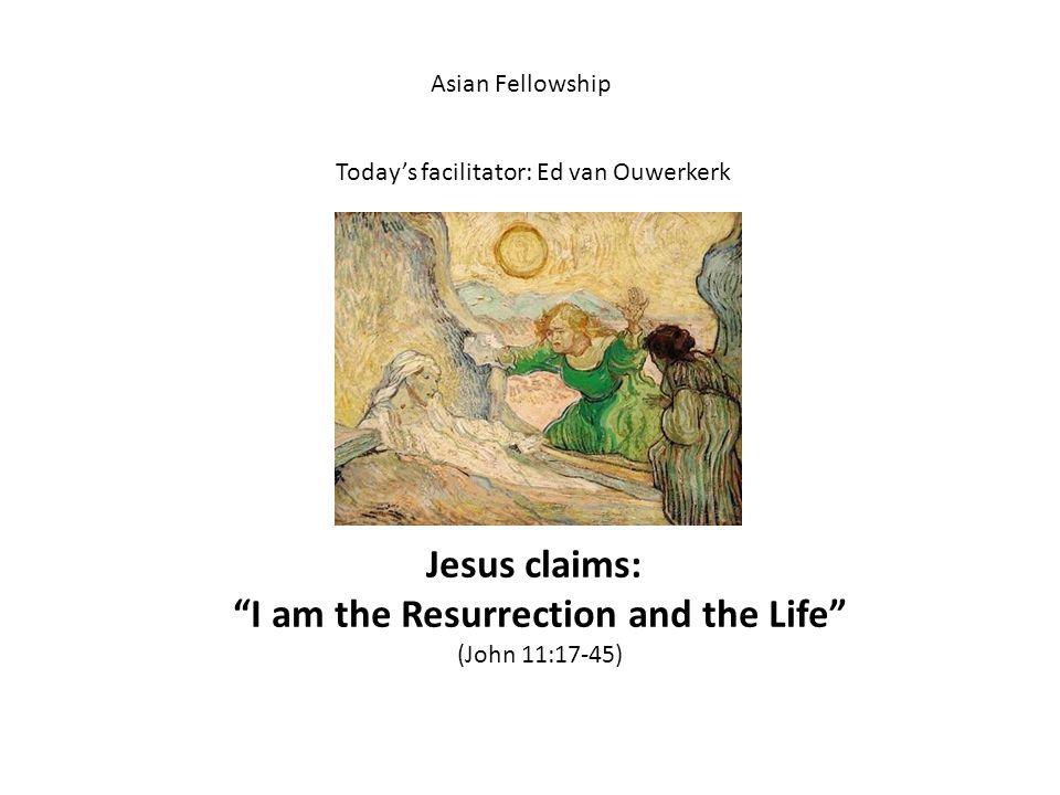 Asian Fellowship Today's facilitator: Ed van Ouwerkerk Jesus claims: I am the Resurrection and the Life (John 11:17-45)