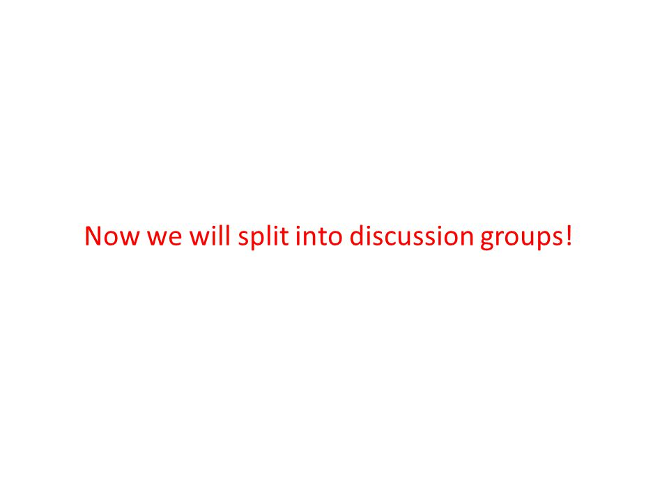 Now we will split into discussion groups!