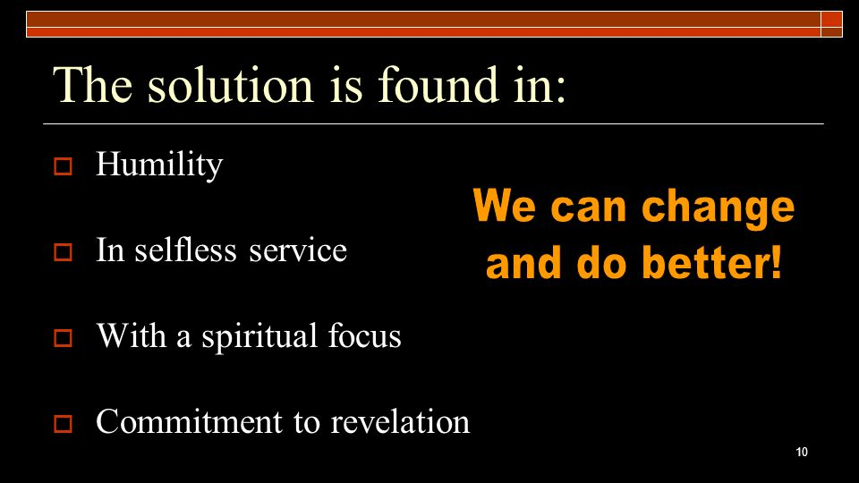 10 The solution is found in:  Humility  In selfless service  With a spiritual focus  Commitment to revelation