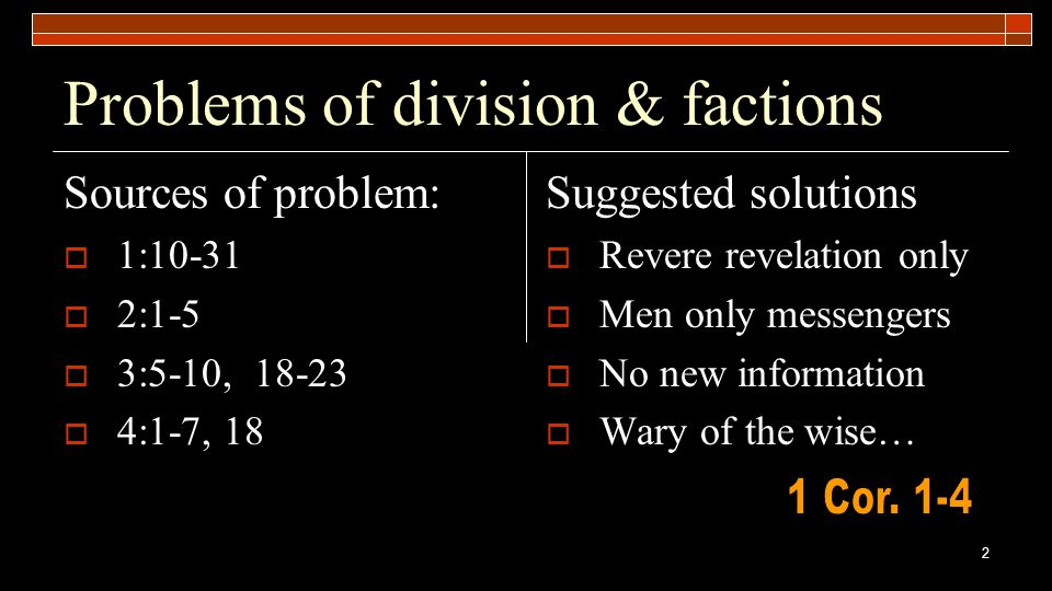 2 Problems of division & factions Sources of problem:  1:10-31  2:1-5  3:5-10, 18-23  4:1-7, 18 Suggested solutions  Revere revelation only  Men only messengers  No new information  Wary of the wise…