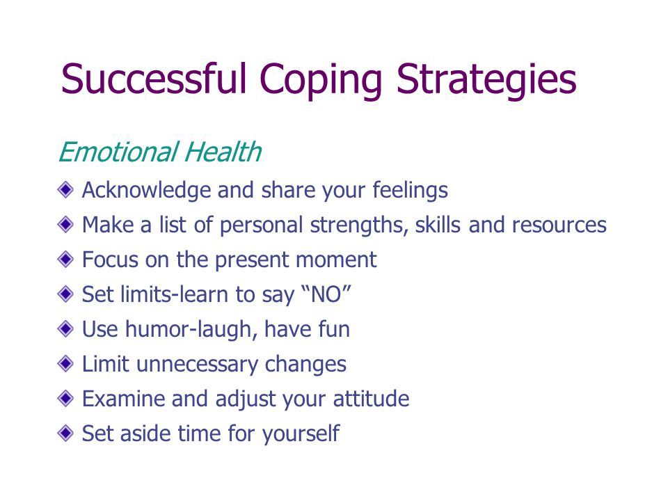 Successful Coping Strategies Change Management Give yourself sufficient time for change Set realistic expectations and goals Focus on 1-2 change strategies at a time Think in terms of small steps Review and reward your progress daily Ask questions; gather information