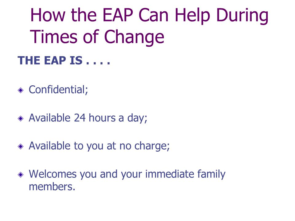 How the EAP Can Help During Times of Change YOUR EAP CAN....