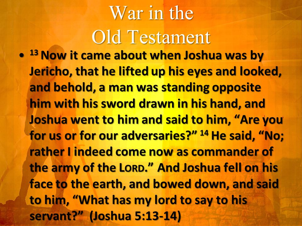 War in the Old Testament 13 Now it came about when Joshua was by Jericho, that he lifted up his eyes and looked, and behold, a man was standing opposite him with his sword drawn in his hand, and Joshua went to him and said to him, Are you for us or for our adversaries 14 He said, No; rather I indeed come now as commander of the army of the L ORD. And Joshua fell on his face to the earth, and bowed down, and said to him, What has my lord to say to his servant (Joshua 5:13-14) 13 Now it came about when Joshua was by Jericho, that he lifted up his eyes and looked, and behold, a man was standing opposite him with his sword drawn in his hand, and Joshua went to him and said to him, Are you for us or for our adversaries 14 He said, No; rather I indeed come now as commander of the army of the L ORD. And Joshua fell on his face to the earth, and bowed down, and said to him, What has my lord to say to his servant (Joshua 5:13-14)