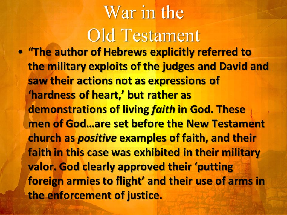 War in the Old Testament The author of Hebrews explicitly referred to the military exploits of the judges and David and saw their actions not as expressions of 'hardness of heart,' but rather as demonstrations of living faith in God.