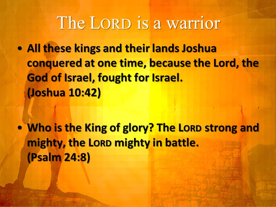 The L ORD is a warrior All these kings and their lands Joshua conquered at one time, because the Lord, the God of Israel, fought for Israel.