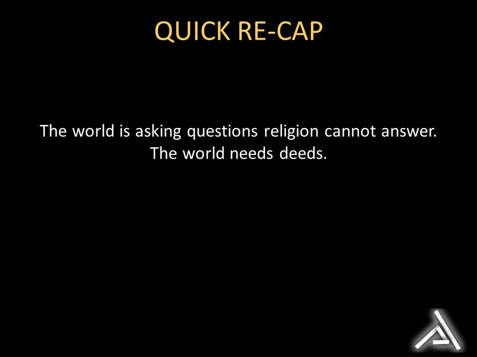 The world is asking questions religion cannot answer. The world needs deeds. QUICK RE-CAP