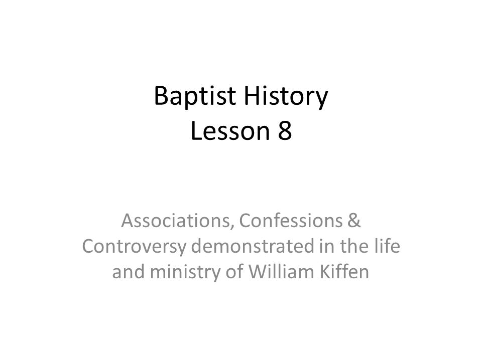 Baptist History Lesson 8 Associations, Confessions & Controversy demonstrated in the life and ministry of William Kiffen