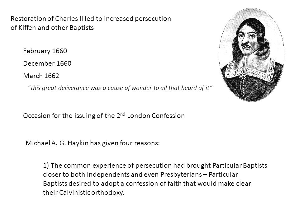 Restoration of Charles II led to increased persecution of Kiffen and other Baptists February 1660 December 1660 March 1662 this great deliverance was a cause of wonder to all that heard of it Occasion for the issuing of the 2 nd London Confession Michael A.