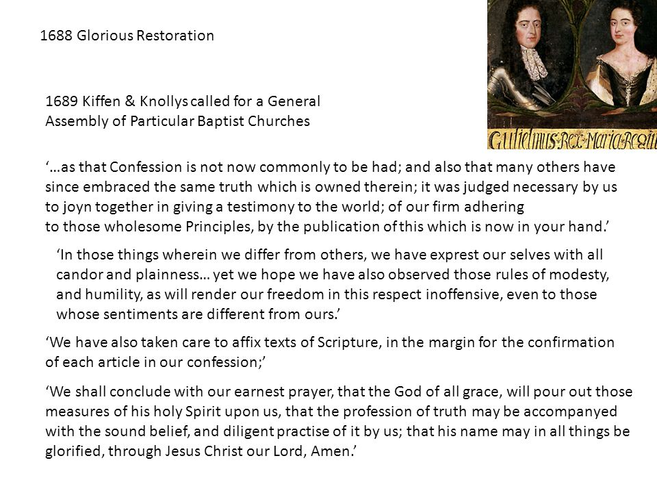 1688 Glorious Restoration 1689 Kiffen & Knollys called for a General Assembly of Particular Baptist Churches '…as that Confession is not now commonly
