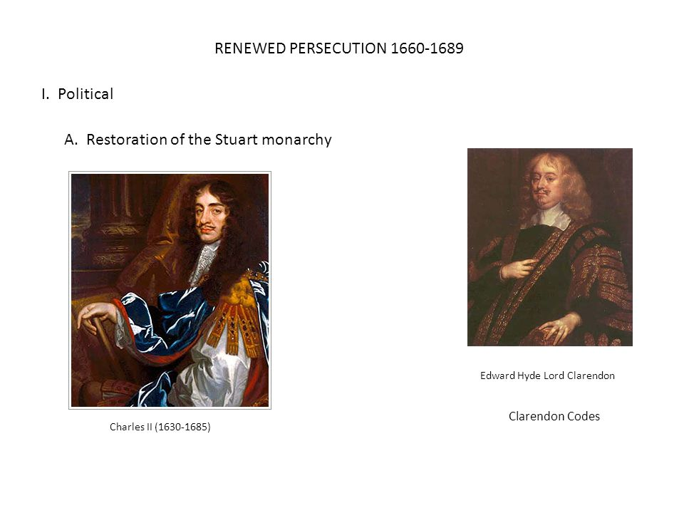 RENEWED PERSECUTION 1660-1689 I. Political A. Restoration of the Stuart monarchy Edward Hyde Lord Clarendon Charles II (1630-1685) Clarendon Codes