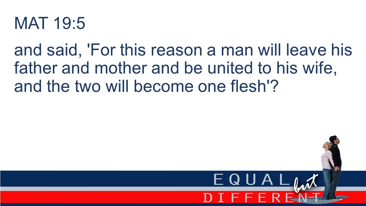 MAT 19:5 and said, For this reason a man will leave his father and mother and be united to his wife, and the two will become one flesh