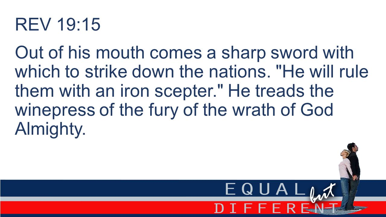 REV 19:15 Out of his mouth comes a sharp sword with which to strike down the nations.