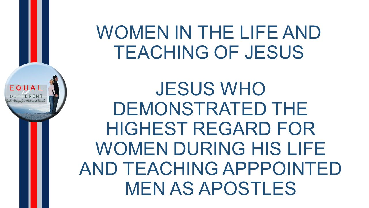 WOMEN IN THE LIFE AND TEACHING OF JESUS JESUS WHO DEMONSTRATED THE HIGHEST REGARD FOR WOMEN DURING HIS LIFE AND TEACHING APPPOINTED MEN AS APOSTLES