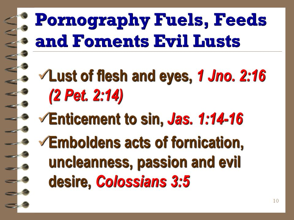 10 Pornography Fuels, Feeds and Foments Evil Lusts Lust of flesh and eyes, 1 Jno.