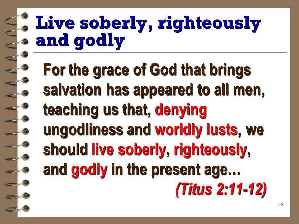 28 Live soberly, righteously and godly For the grace of God that brings salvation has appeared to all men, teaching us that, denying ungodliness and worldly lusts, we should live soberly, righteously, and godly in the present age… (Titus 2:11-12)