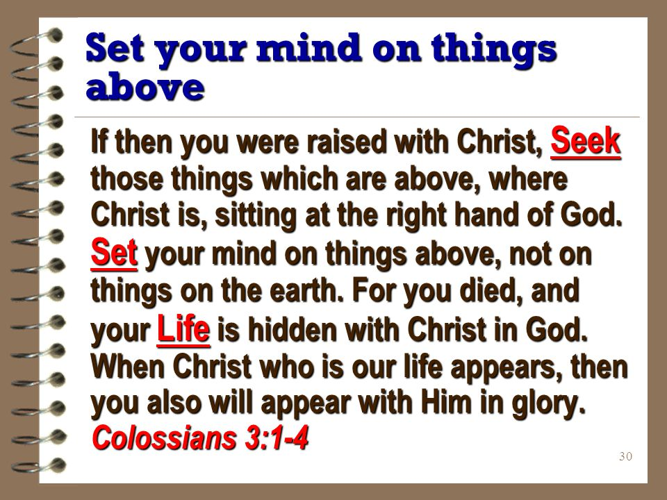 30 Set your mind on things above If then you were raised with Christ, Seek those things which are above, where Christ is, sitting at the right hand of God.