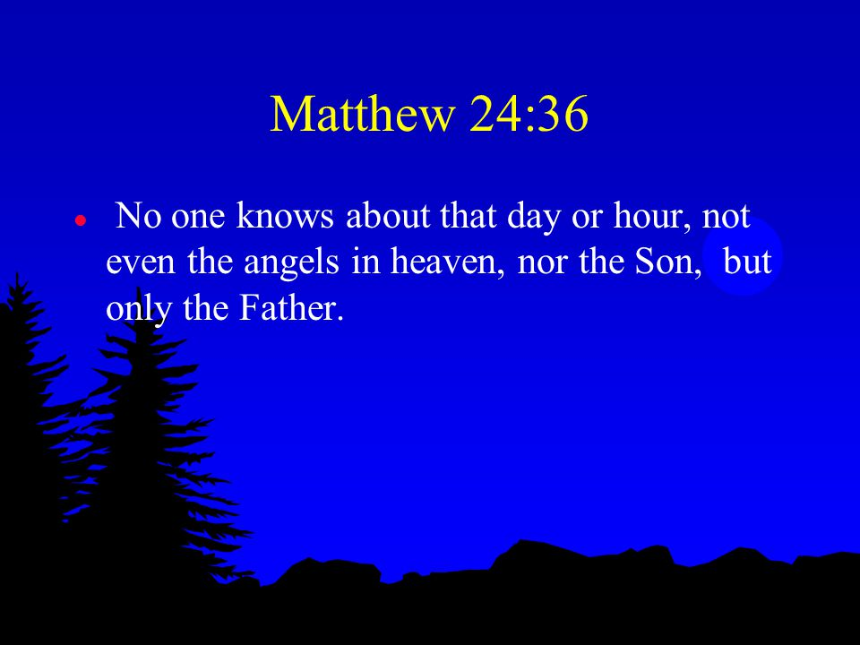 Matthew 24:36 l No one knows about that day or hour, not even the angels in heaven, nor the Son, but only the Father.