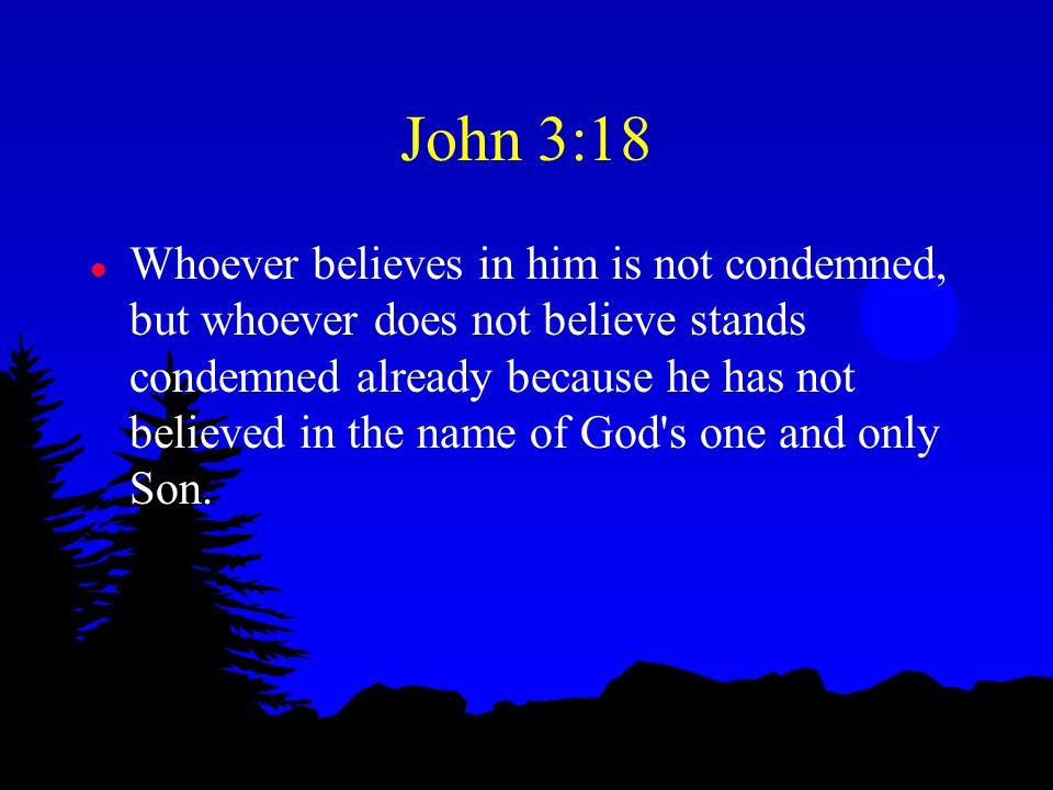 John 3:18 l Whoever believes in him is not condemned, but whoever does not believe stands condemned already because he has not believed in the name of God s one and only Son.