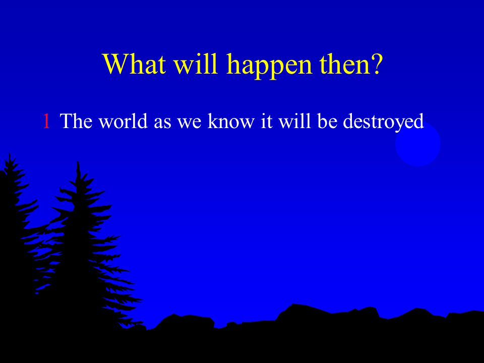 What will happen then? 1The world as we know it will be destroyed