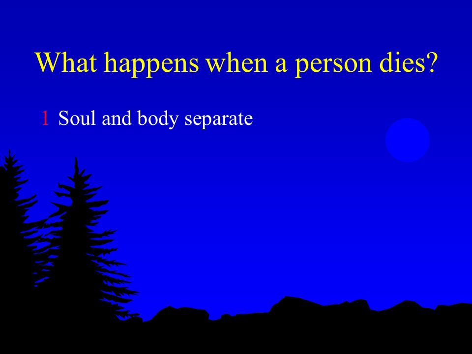 What happens when a person dies? 1Soul and body separate