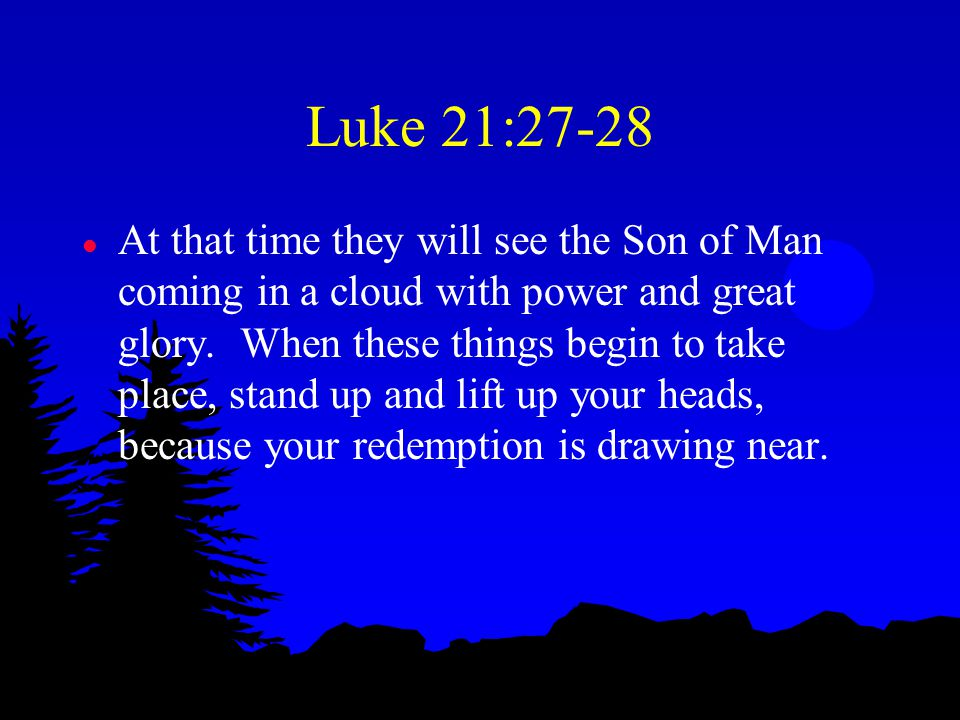 Luke 21:27-28 l At that time they will see the Son of Man coming in a cloud with power and great glory.