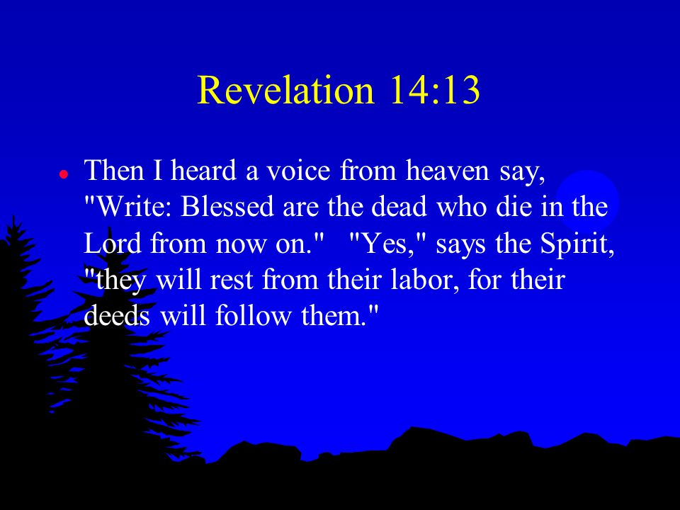 Revelation 14:13 l Then I heard a voice from heaven say, Write: Blessed are the dead who die in the Lord from now on. Yes, says the Spirit, they will rest from their labor, for their deeds will follow them.