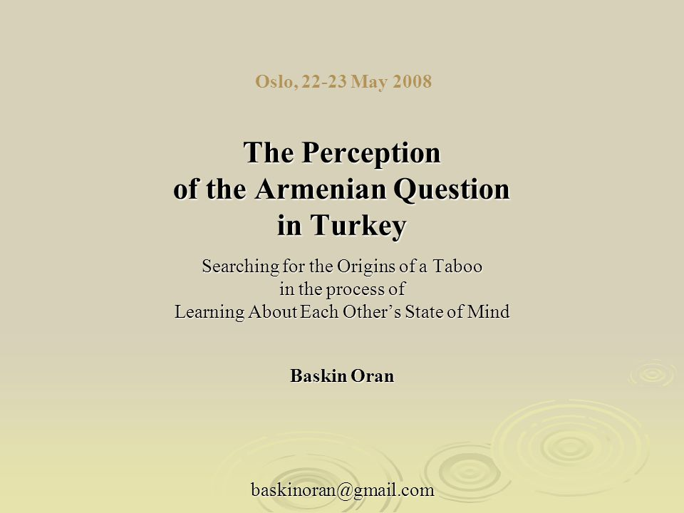 Oslo, 22-23 May 2008 The Perception of the Armenian Question in Turkey Searching for the Origins of a Taboo in the process of Learning About Each Other's State of Mind Baskin Oran baskinoran@gmail.com