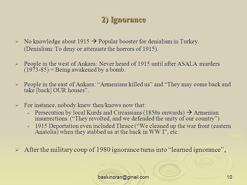 baskinoran@gmail.com10 2) Ignorance  No knowledge about 1915  Popular booster for denialism in Turkey.