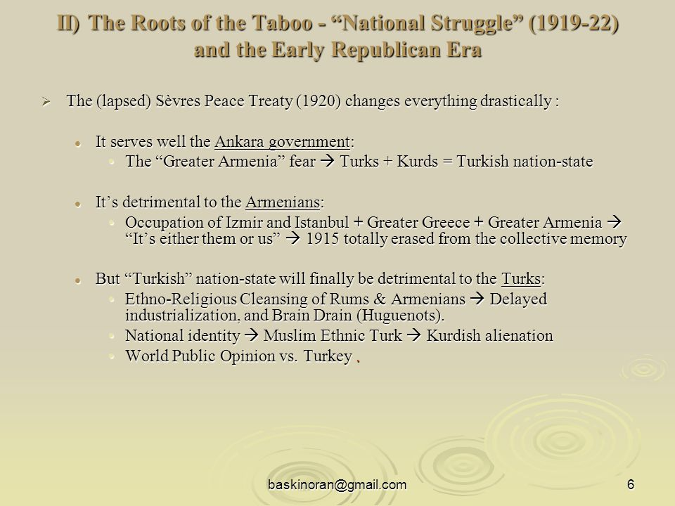 baskinoran@gmail.com6 II) The Roots of the Taboo - National Struggle (1919-22) and the Early Republican Era II) The Roots of the Taboo - National Struggle (1919-22) and the Early Republican Era  The (lapsed) Sèvres Peace Treaty (1920) changes everything drastically : It serves well the Ankara government: It serves well the Ankara government: The Greater Armenia fear  Turks + Kurds = Turkish nation-stateThe Greater Armenia fear  Turks + Kurds = Turkish nation-state It's detrimental to the Armenians: It's detrimental to the Armenians: Occupation of Izmir and Istanbul + Greater Greece + Greater Armenia  It's either them or us  1915 totally erased from the collective memoryOccupation of Izmir and Istanbul + Greater Greece + Greater Armenia  It's either them or us  1915 totally erased from the collective memory But Turkish nation-state will finally be detrimental to the Turks: But Turkish nation-state will finally be detrimental to the Turks: Ethno-Religious Cleansing of Rums & Armenians  Delayed industrialization, and Brain Drain (Huguenots).Ethno-Religious Cleansing of Rums & Armenians  Delayed industrialization, and Brain Drain (Huguenots).