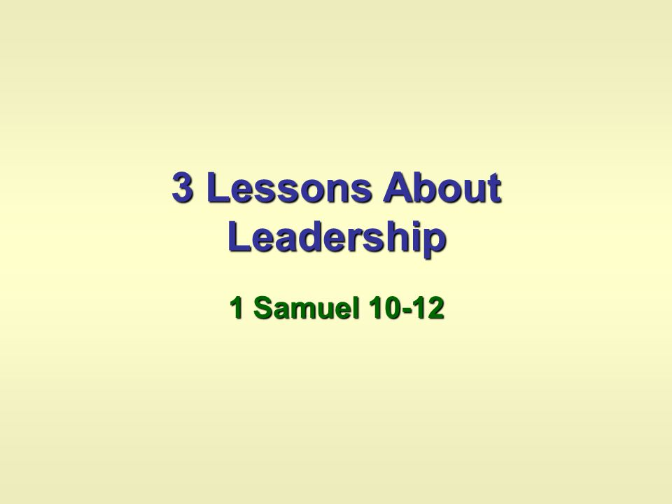 3 Lessons About Leadership 1 Samuel 10-12