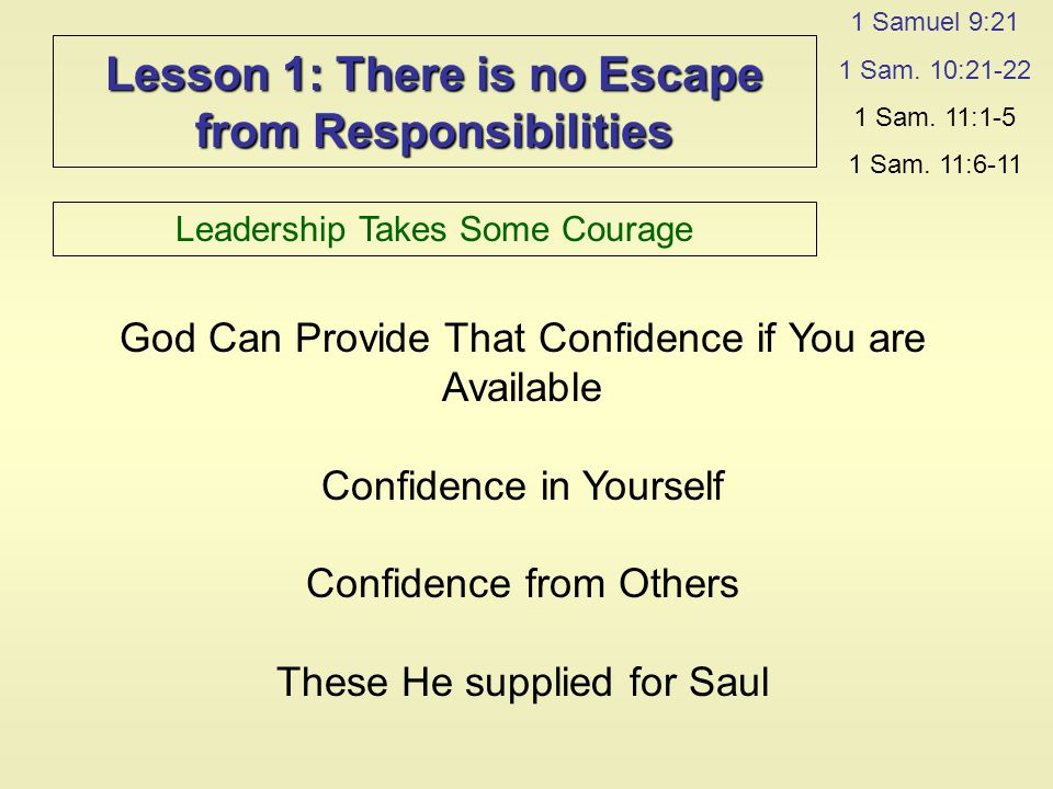 Lesson 1: There is no Escape from Responsibilities Leadership Takes Some Courage 1 Samuel 9:21 1 Sam.