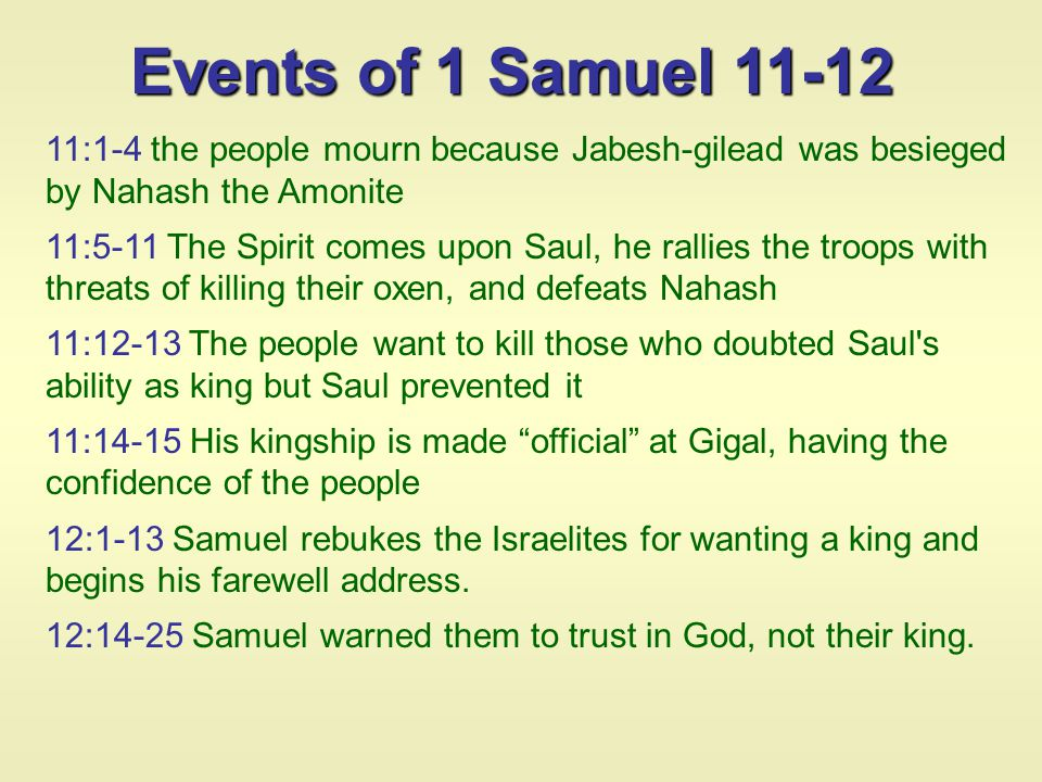 11:1-4 the people mourn because Jabesh-gilead was besieged by Nahash the Amonite 11:5-11 The Spirit comes upon Saul, he rallies the troops with threats of killing their oxen, and defeats Nahash 11:12-13 The people want to kill those who doubted Saul s ability as king but Saul prevented it 11:14-15 His kingship is made official at Gigal, having the confidence of the people 12:1-13 Samuel rebukes the Israelites for wanting a king and begins his farewell address.