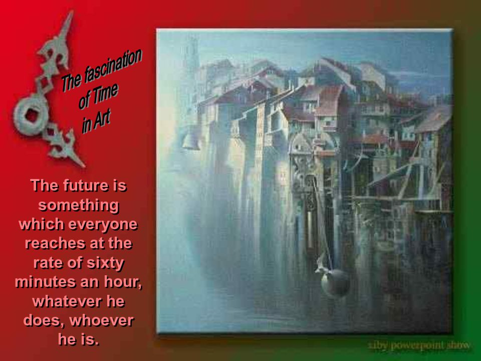 The future is something which everyone reaches at the rate of sixty minutes an hour, whatever he does, whoever he is.