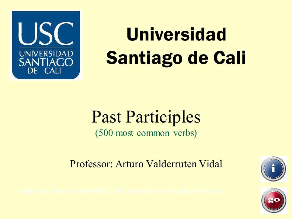 Past Participles (500 most common verbs) Universidad Santiago de Cali Professor: Arturo Valderruten Vidal Instructions: Search a verb alphabetically to practice or go straight for the quiz.