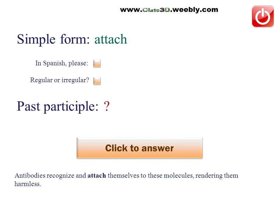 Simple form: attach Past participle: . Click to answer adjuntar / atar This is a regular verb.