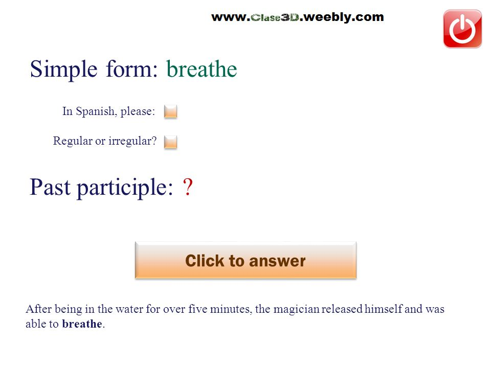 Simple form: breathe Past participle: . Click to answer respirar This is a regular verb.