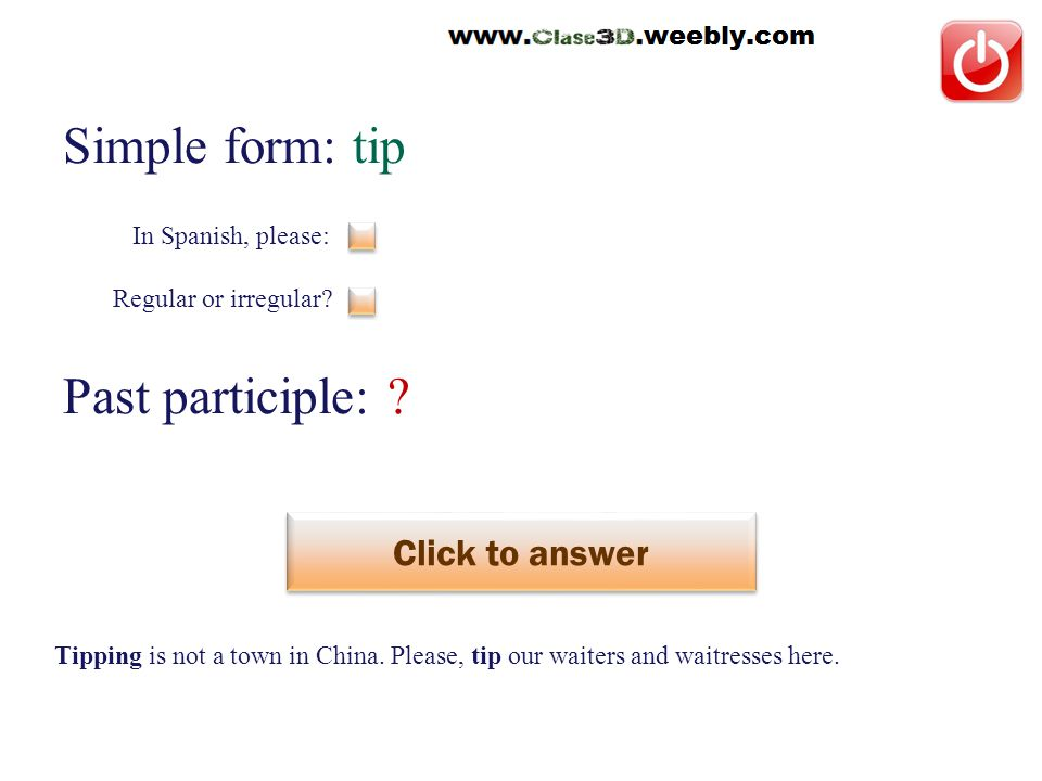 Simple form: tip Past participle: . Click to answer dar propina This is a regular verb.