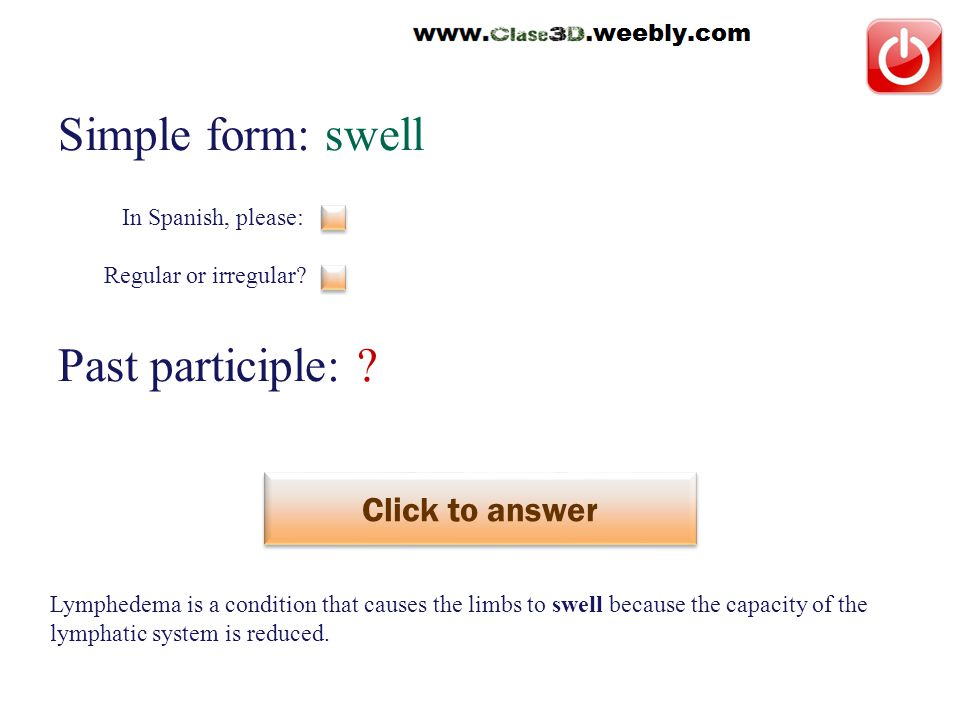 Simple form: swell Past participle: . Click to answer hinchar This is a regular verb.