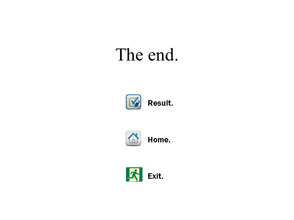 Exit. Home. Result. The end.